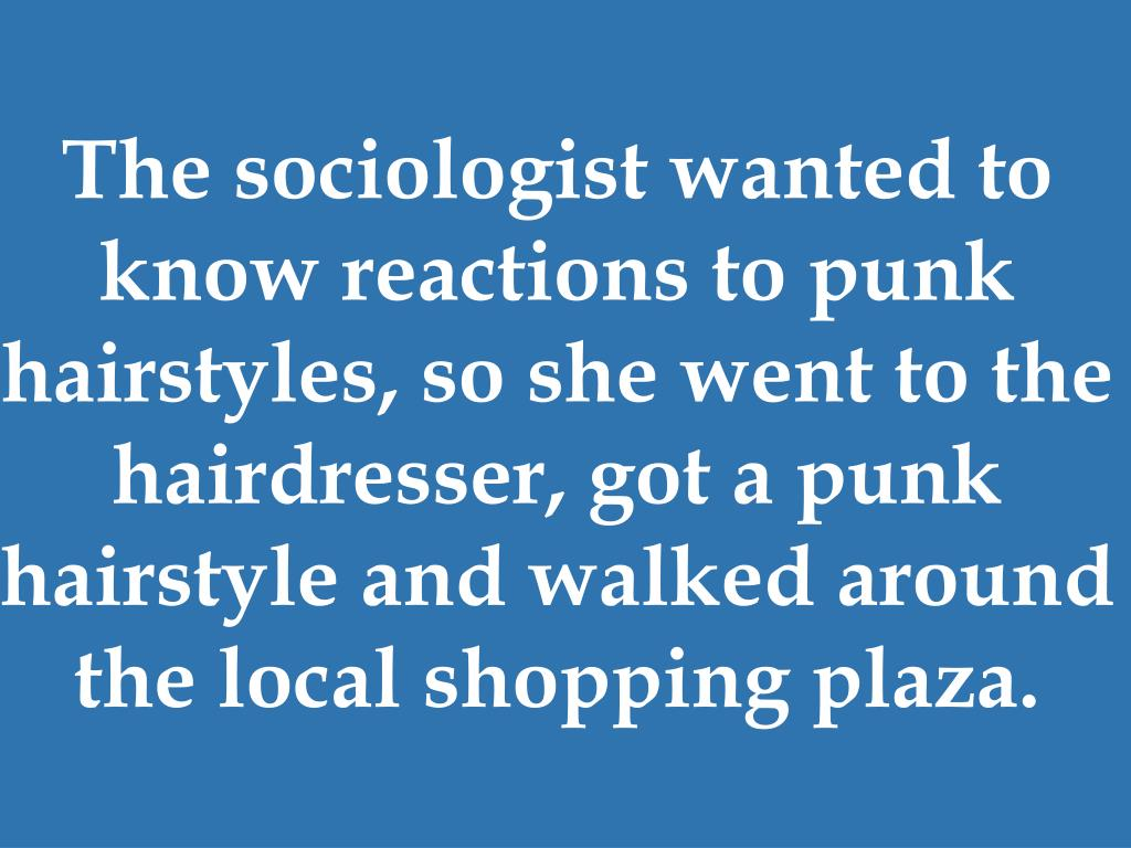 The sociologist wanted to know reactions to punk hairstyles, so she went to the hairdresser, got a punk hairstyle and walked around the local shopping plaza.