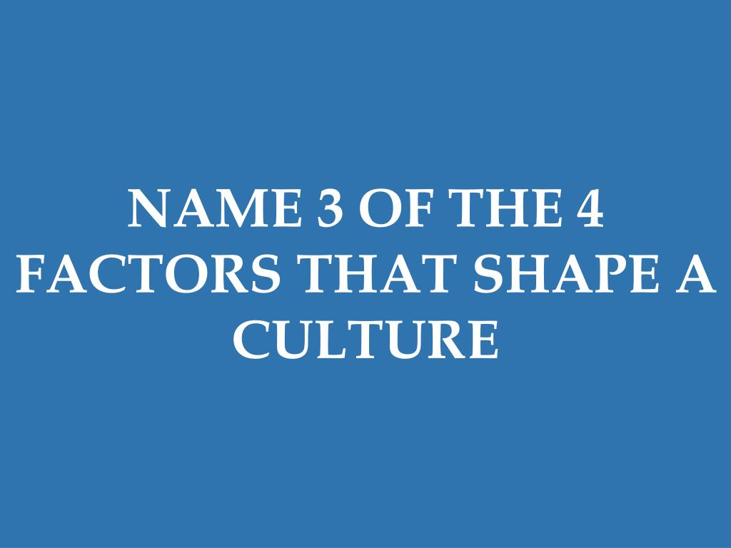 NAME 3 OF THE 4 FACTORS THAT SHAPE A CULTURE