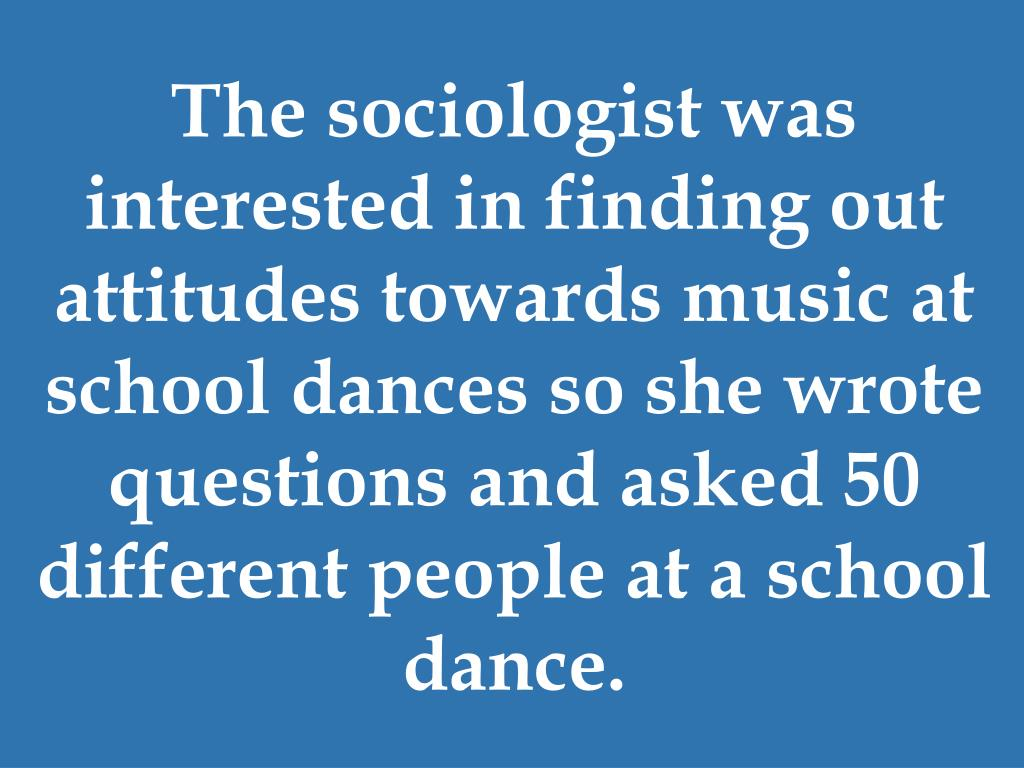 The sociologist was interested in finding out attitudes towards music at school dances so she wrote questions and asked 50 different people at a school dance.