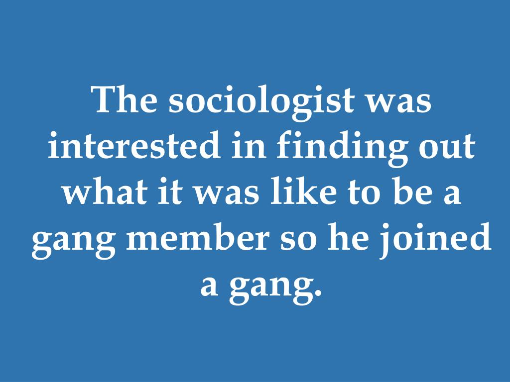The sociologist was interested in finding out what it was like to be a gang member so he joined a gang.