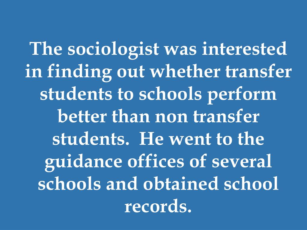The sociologist was interested in finding out whether transfer students to schools perform better than non transfer students.  He went to the guidance offices of several schools and obtained school records.