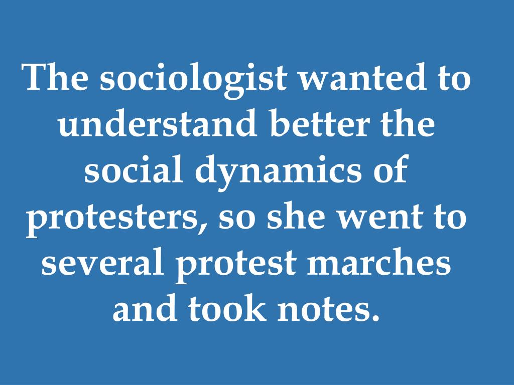 The sociologist wanted to understand better the social dynamics of protesters, so she went to several protest marches and took notes.