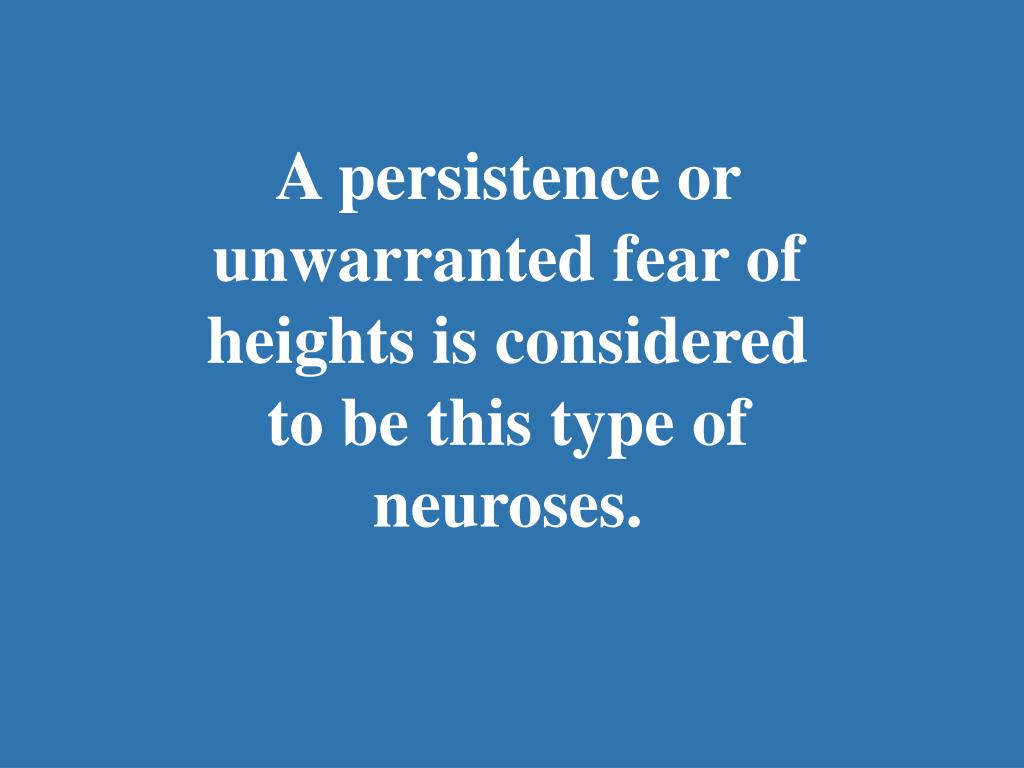 A persistence or unwarranted fear of heights is considered to be this type of neuroses.