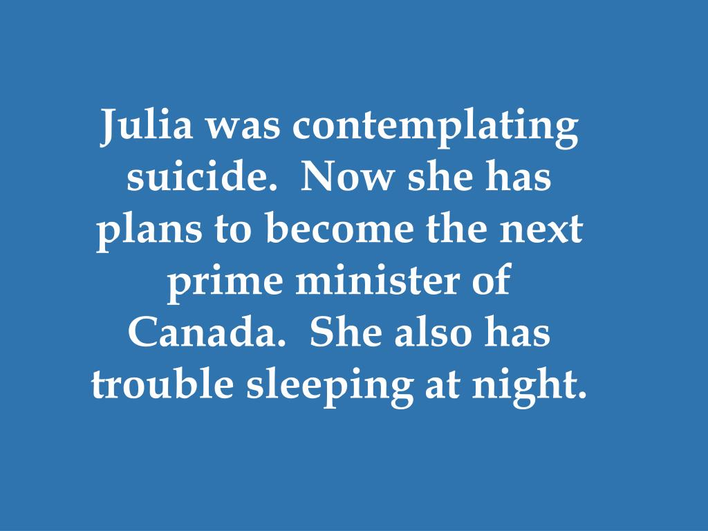 Julia was contemplating suicide.  Now she has plans to become the next prime minister of Canada.  She also has trouble sleeping at night.