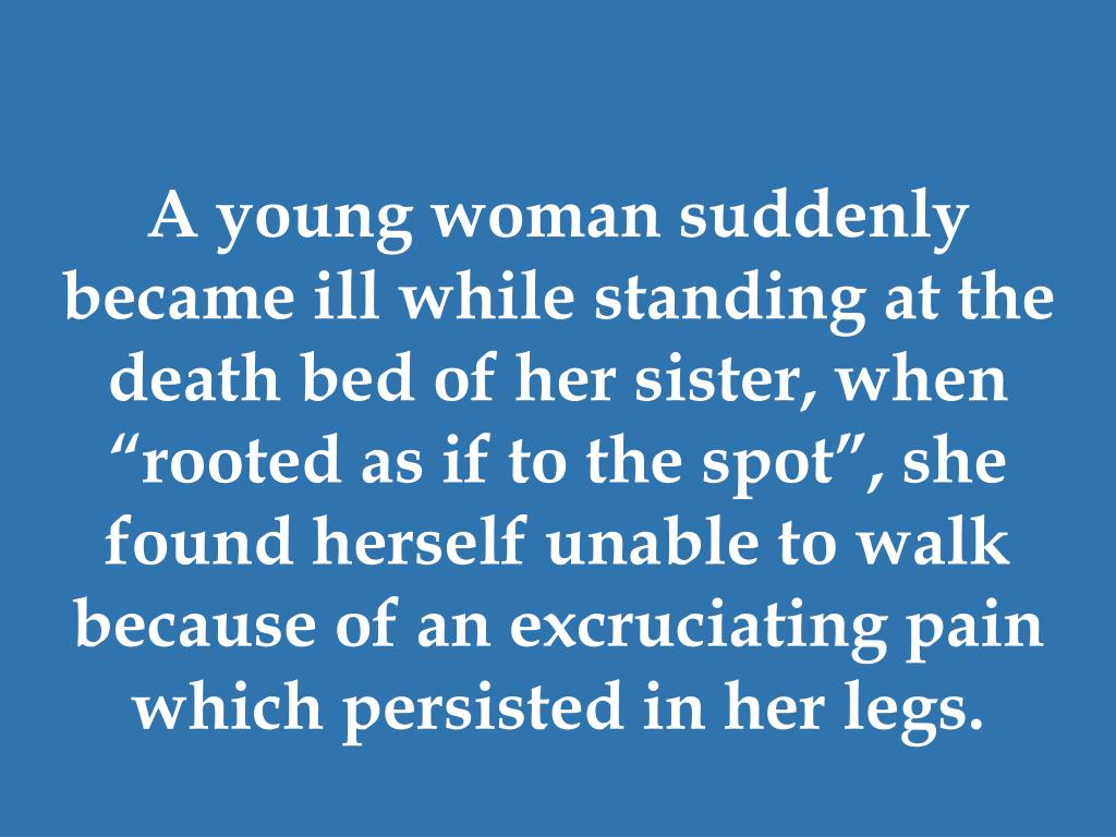 """A young woman suddenly became ill while standing at the death bed of her sister, when """"rooted as if to the spot"""", she found herself unable to walk because of an excruciating pain which persisted in her legs."""