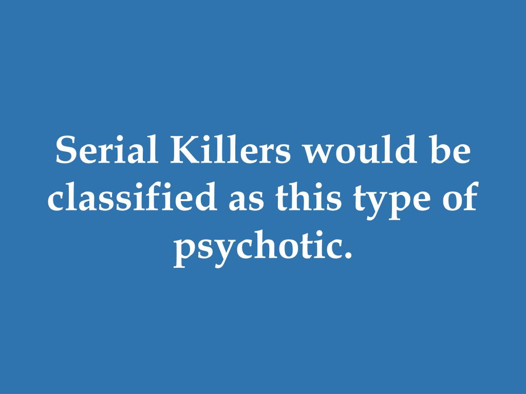 Serial Killers would be classified as this type of psychotic.