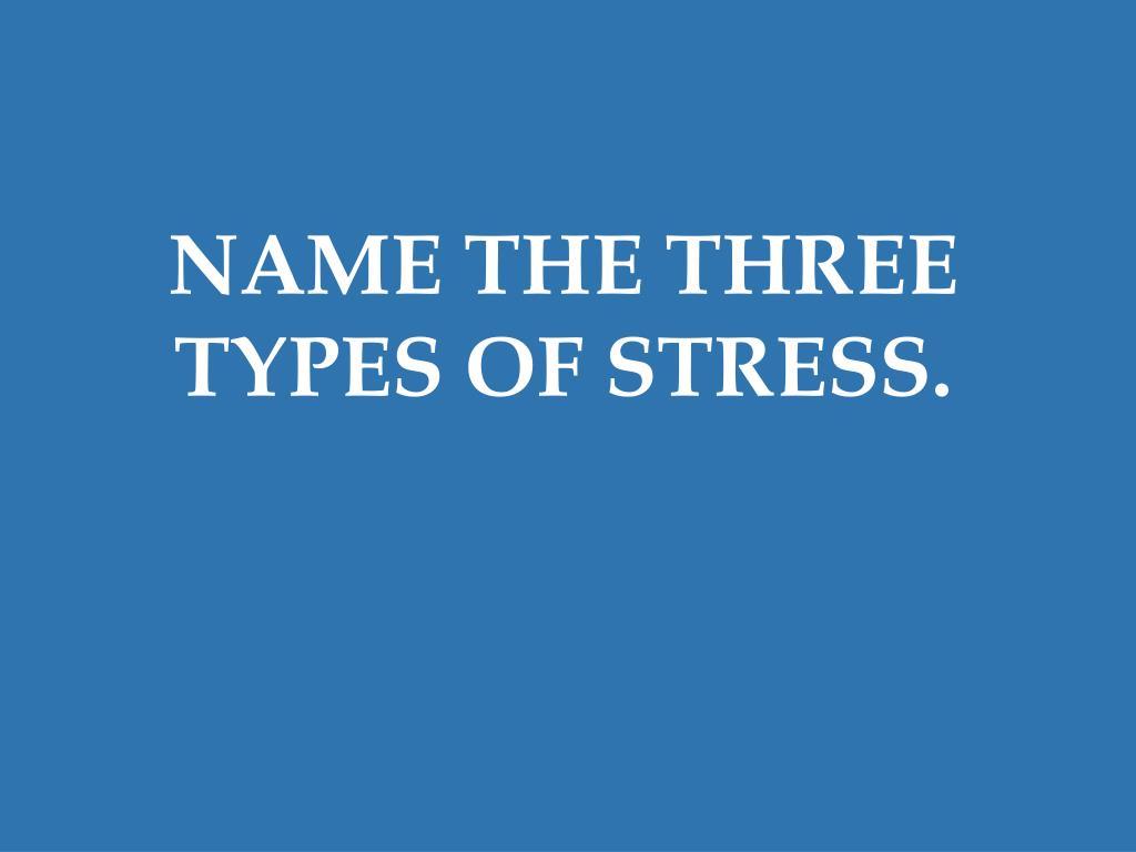 NAME THE THREE TYPES OF STRESS.