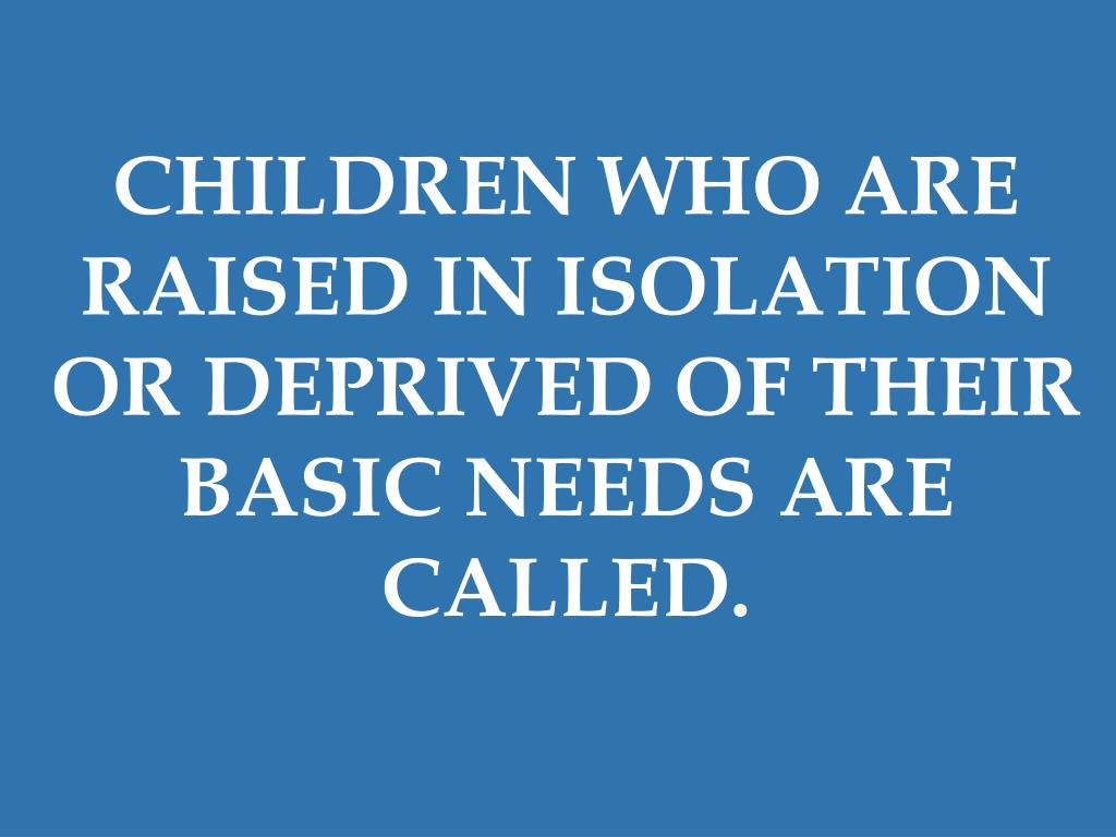 CHILDREN WHO ARE RAISED IN ISOLATION OR DEPRIVED OF THEIR BASIC NEEDS ARE CALLED.