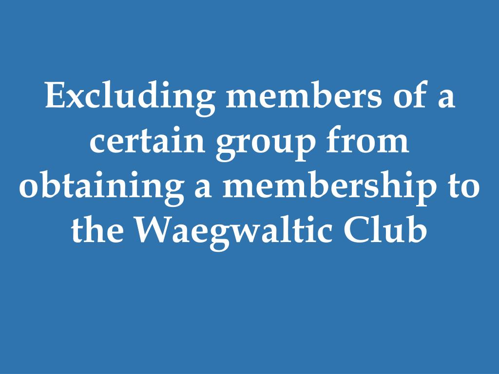 Excluding members of a certain group from obtaining a membership to the Waegwaltic Club