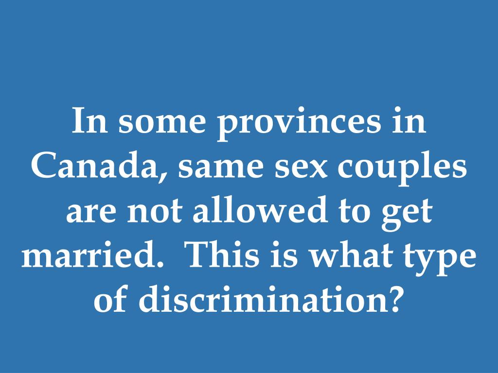 In some provinces in Canada, same sex couples are not allowed to get married.  This is what type of discrimination?