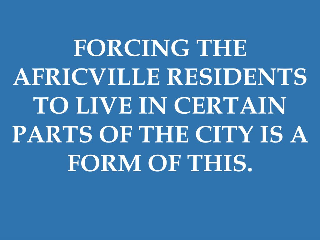 FORCING THE AFRICVILLE RESIDENTS TO LIVE IN CERTAIN PARTS OF THE CITY IS A FORM OF THIS.