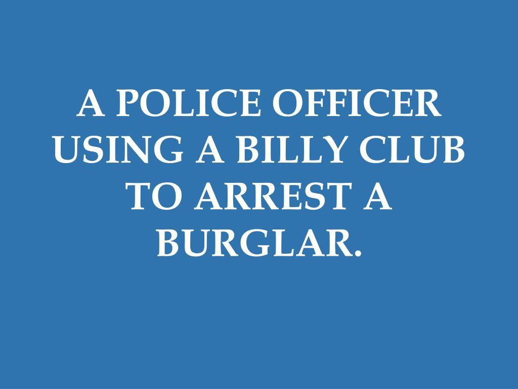 A POLICE OFFICER USING A BILLY CLUB TO ARREST A BURGLAR.