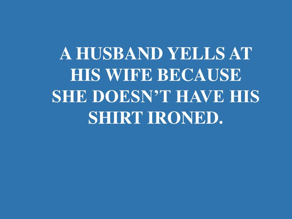 A HUSBAND YELLS AT HIS WIFE BECAUSE SHE DOESN'T HAVE HIS SHIRT IRONED.