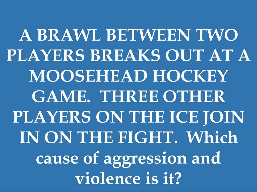 A BRAWL BETWEEN TWO PLAYERS BREAKS OUT AT A MOOSEHEAD HOCKEY GAME.  THREE OTHER PLAYERS ON THE ICE JOIN IN ON THE FIGHT.  Which cause of aggression and violence is it?