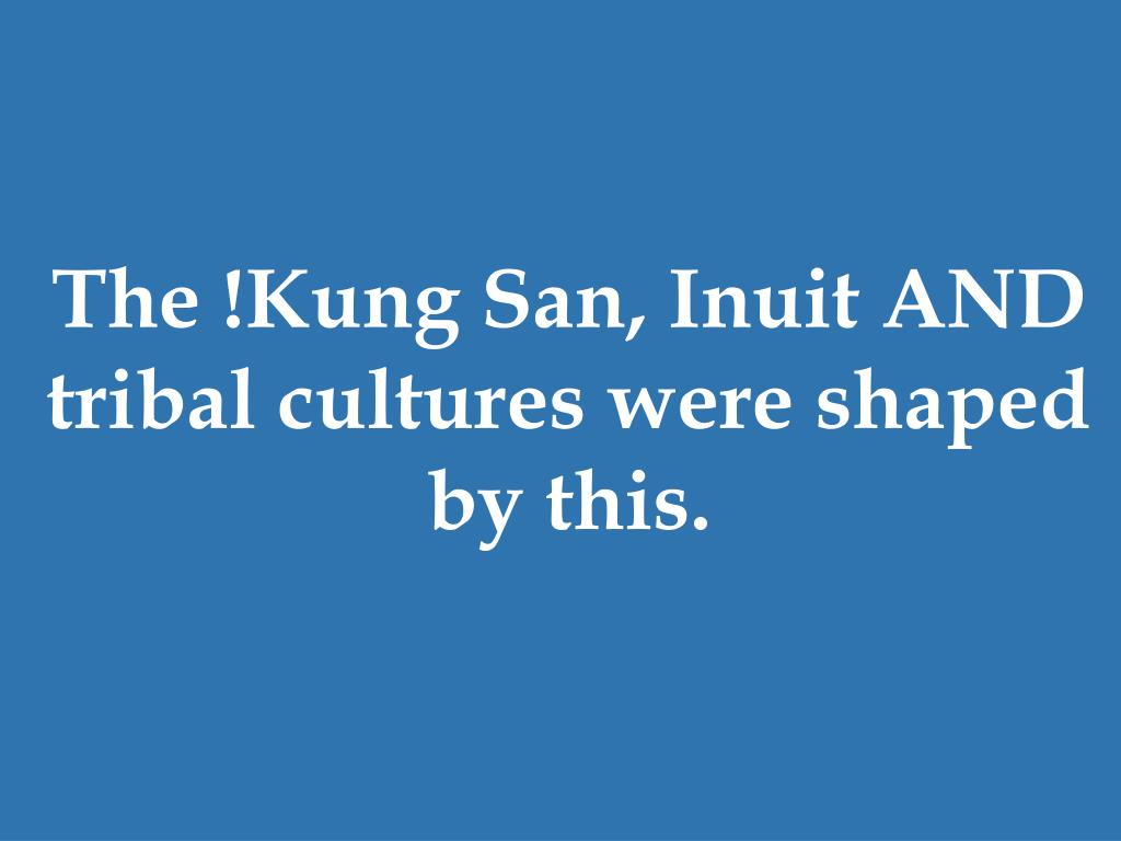 The !Kung San, Inuit AND tribal cultures were shaped by this.