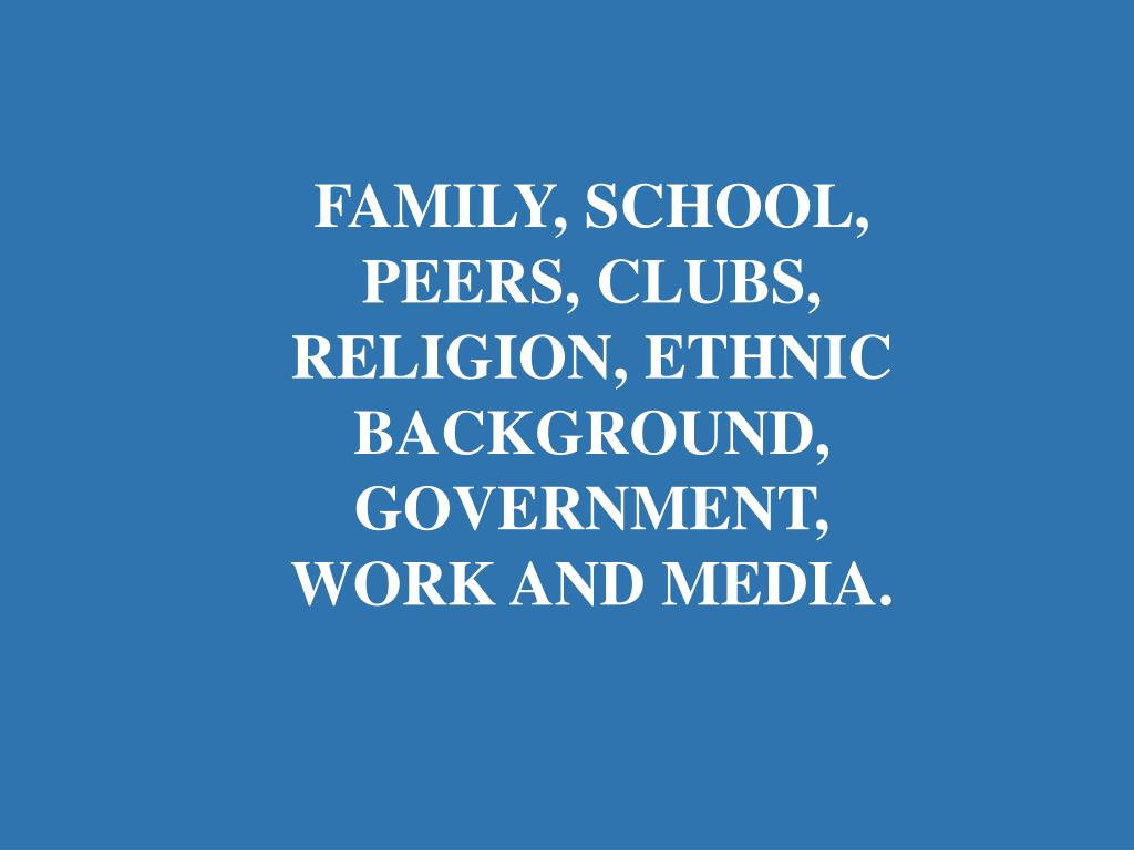 FAMILY, SCHOOL, PEERS, CLUBS, RELIGION, ETHNIC BACKGROUND, GOVERNMENT, WORK AND MEDIA.