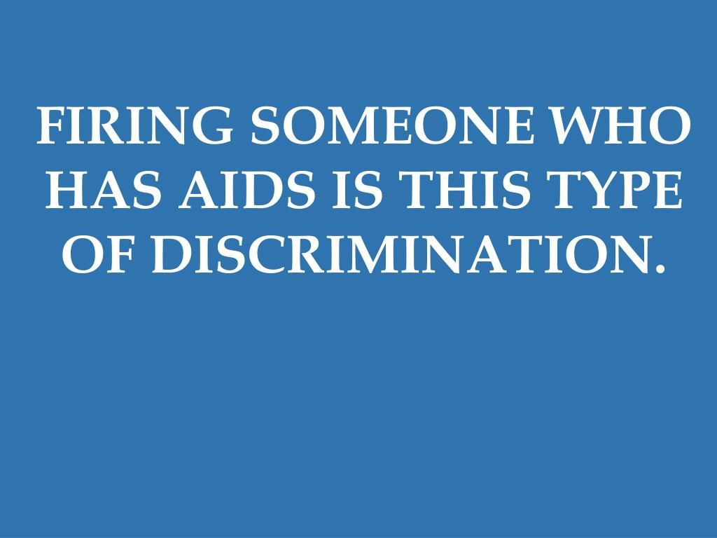 FIRING SOMEONE WHO HAS AIDS IS THIS TYPE OF DISCRIMINATION.