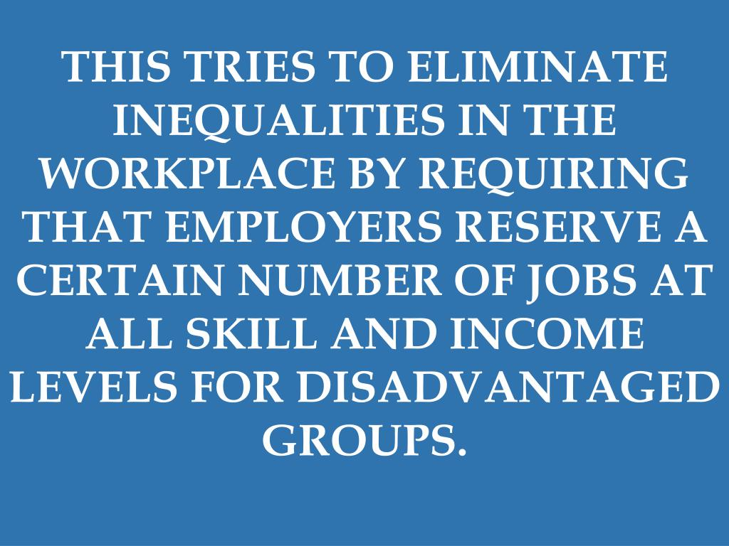 THIS TRIES TO ELIMINATE INEQUALITIES IN THE WORKPLACE BY REQUIRING THAT EMPLOYERS RESERVE A CERTAIN NUMBER OF JOBS AT ALL SKILL AND INCOME LEVELS FOR DISADVANTAGED GROUPS.