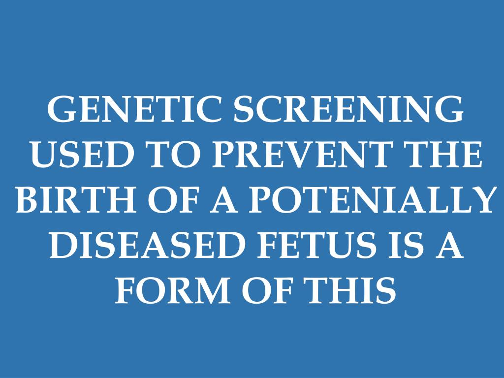 GENETIC SCREENING USED TO PREVENT THE BIRTH OF A POTENIALLY DISEASED FETUS IS A FORM OF THIS
