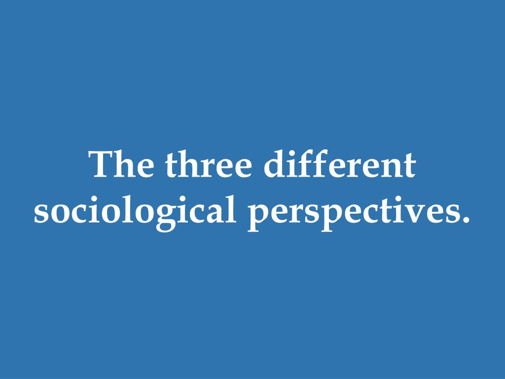The three different sociological perspectives.