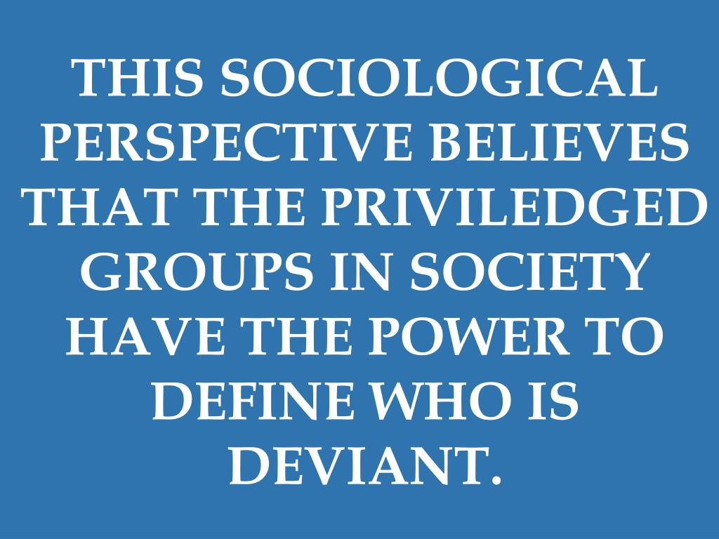 THIS SOCIOLOGICAL PERSPECTIVE BELIEVES THAT THE PRIVILEDGED GROUPS IN SOCIETY HAVE THE POWER TO DEFINE WHO IS DEVIANT.