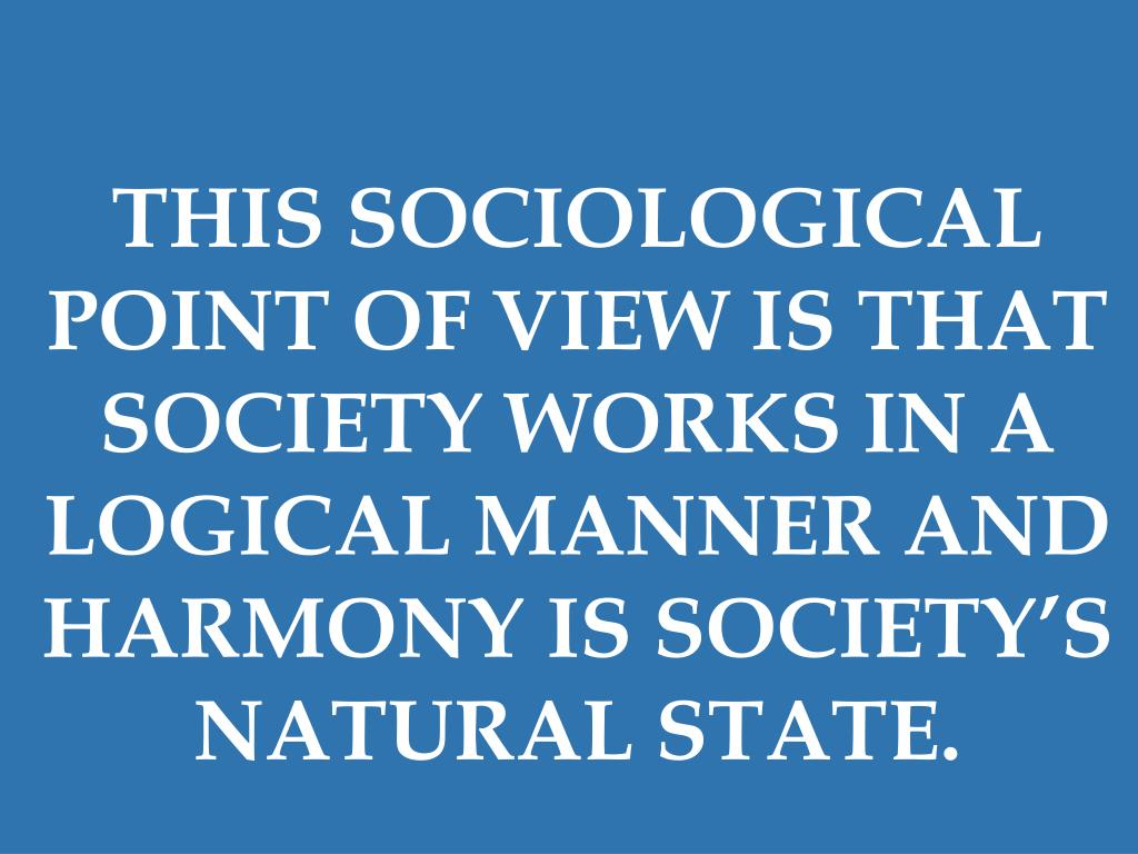 THIS SOCIOLOGICAL POINT OF VIEW IS THAT SOCIETY WORKS IN A LOGICAL MANNER AND HARMONY IS SOCIETY'S NATURAL STATE.