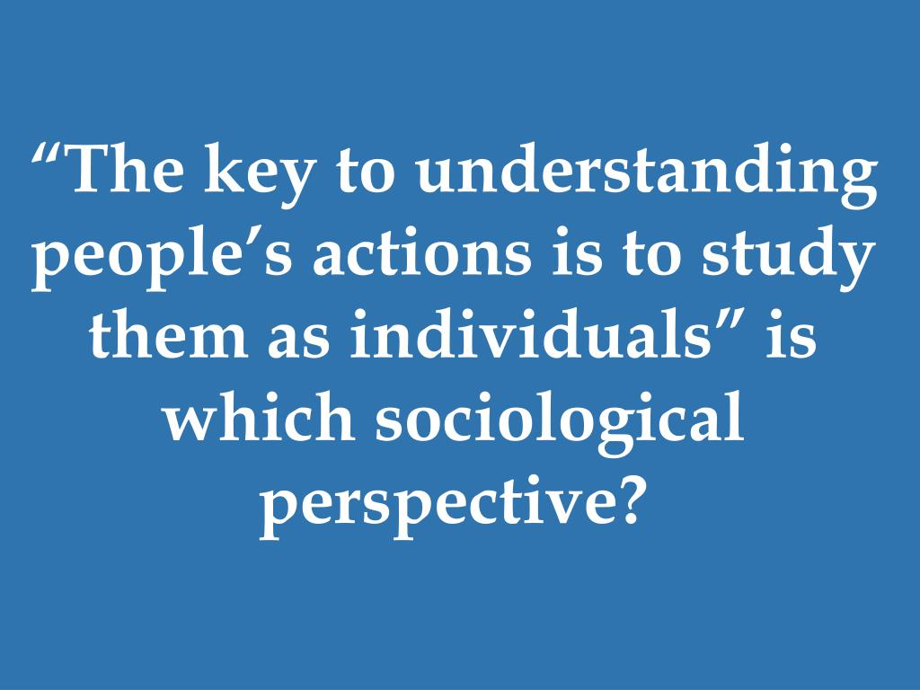 """""""The key to understanding people's actions is to study them as individuals"""" is which sociological perspective?"""