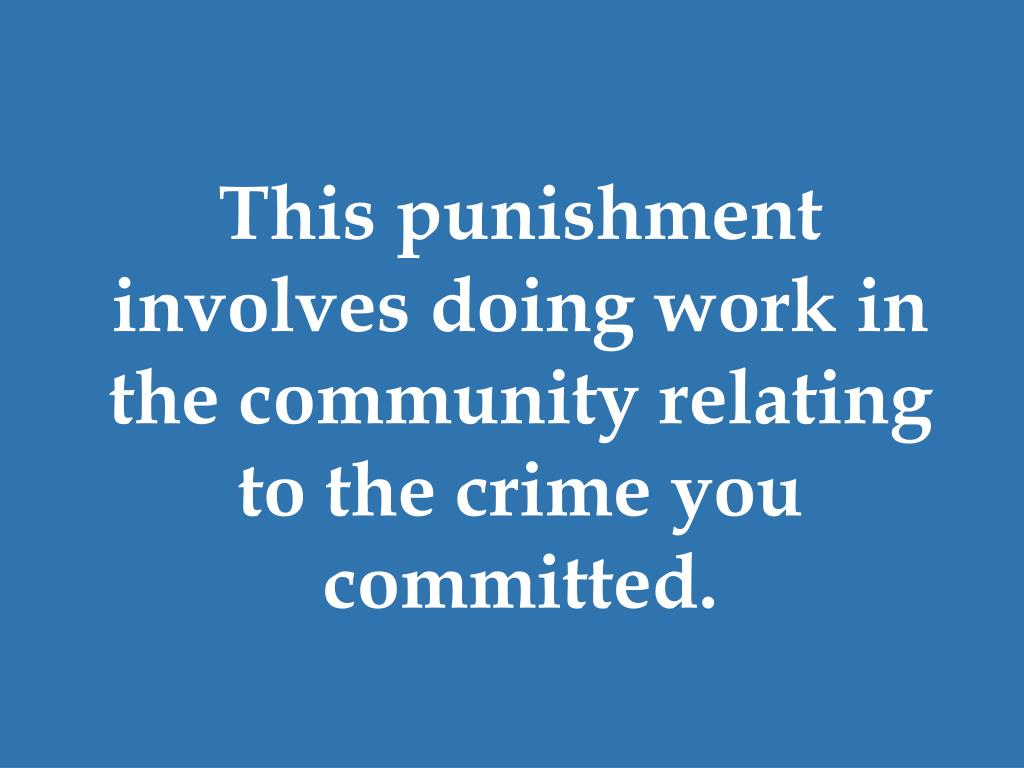 This punishment involves doing work in the community relating to the crime you committed.