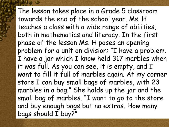 """The lesson takes place in a Grade 5 classroom towards the end of the school year. Ms. H teaches a class with a wide range of abilities, both in mathematics and literacy. In the first phase of the lesson Ms. H poses an opening problem for a unit on division: """"I have a problem. I have a jar which I know held 317 marbles when it was full. As you can see, it is empty, and I want to fill it full of marbles again. At my corner store I can buy small bags of marbles, with 23 marbles in a bag."""" She holds up the jar and the small bag of marbles. """"I want to go to the store and buy enough bags but no extras. How many bags should I buy?"""""""