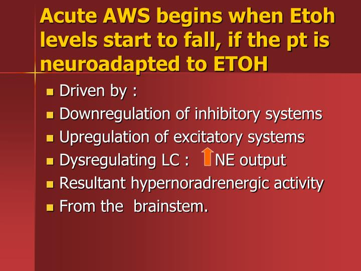 Acute AWS begins when Etoh levels start to fall, if the pt is neuroadapted to ETOH