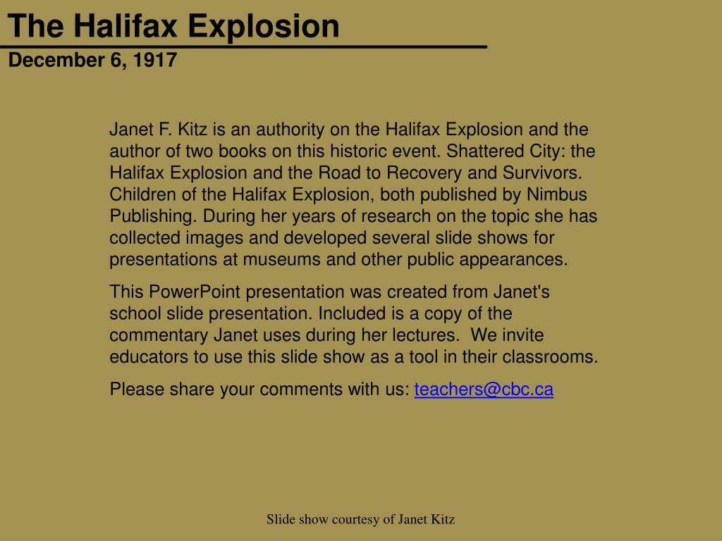 Janet F. Kitz is an authority on the Halifax Explosion and the author of two books on this historic event. Shattered City: the Halifax Explosion and the Road to Recovery and Survivors. Children of the Halifax Explosion, both published by Nimbus Publishing. During her years of research on the topic she has collected images and developed several slide shows for presentations at museums and other public appearances.