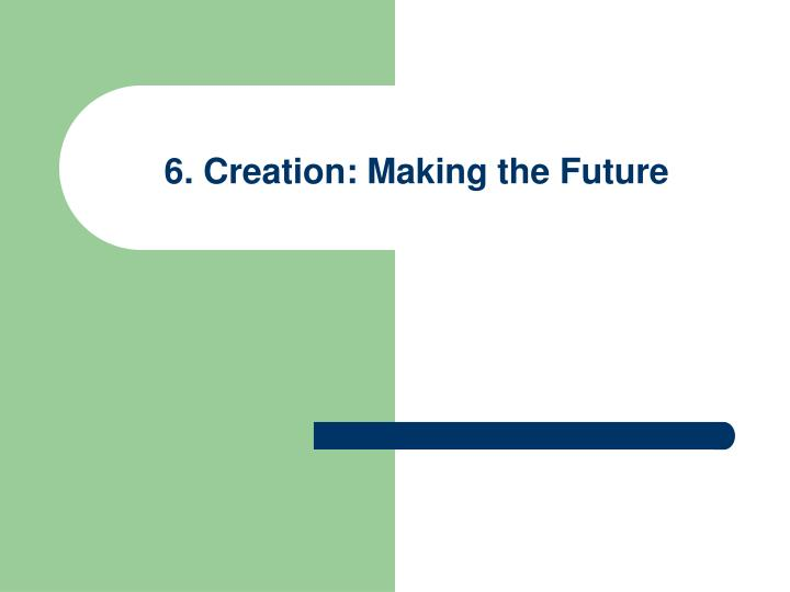 6. Creation: Making the Future