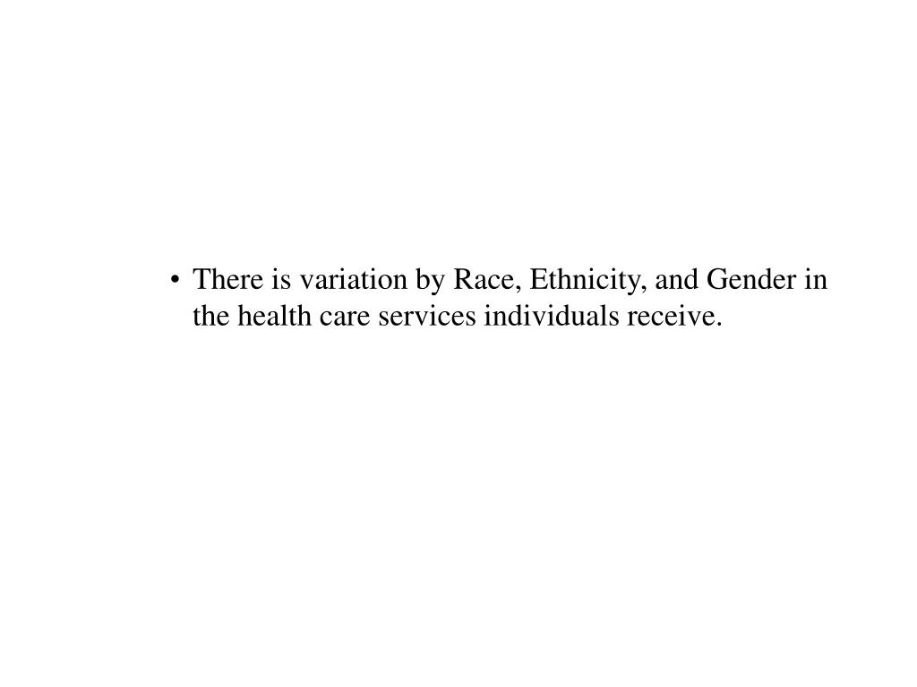 There is variation by Race, Ethnicity, and Gender in the health care services individuals receive.
