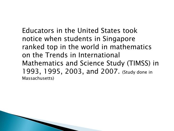Educators in the United States took notice when students in Singapore ranked top in the world in mathematics on the Trends in International Mathematics and Science Study (TIMSS) in 1993, 1995, 2003, and 2007.