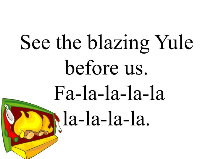 See the blazing Yule before us.