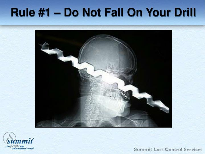 Rule 1 do not fall on your drill