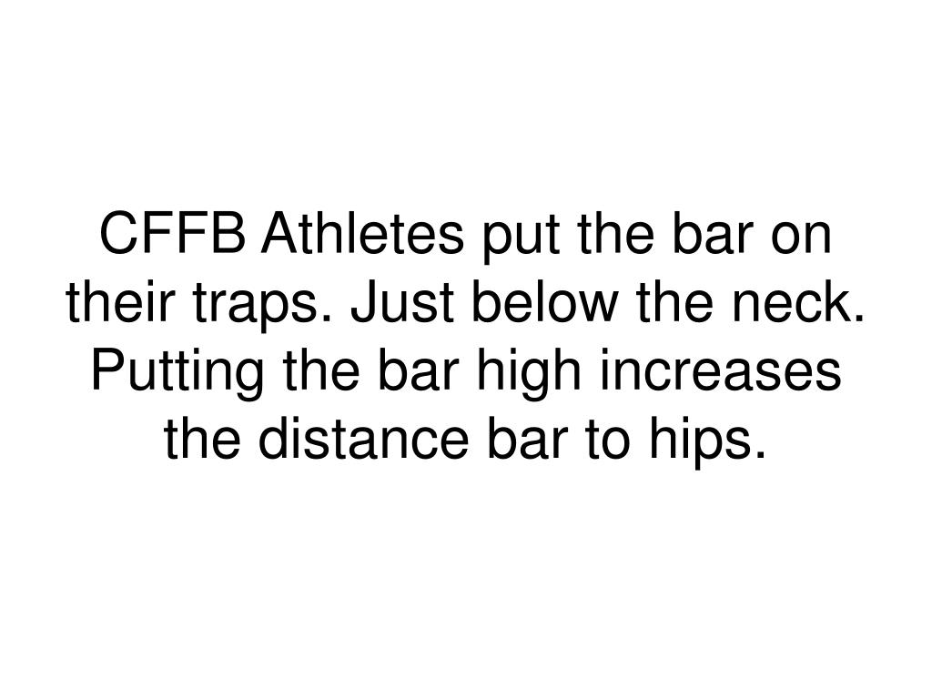 CFFB Athletes put the bar on their traps. Just below the neck. Putting the bar high increases the distance bar to hips.