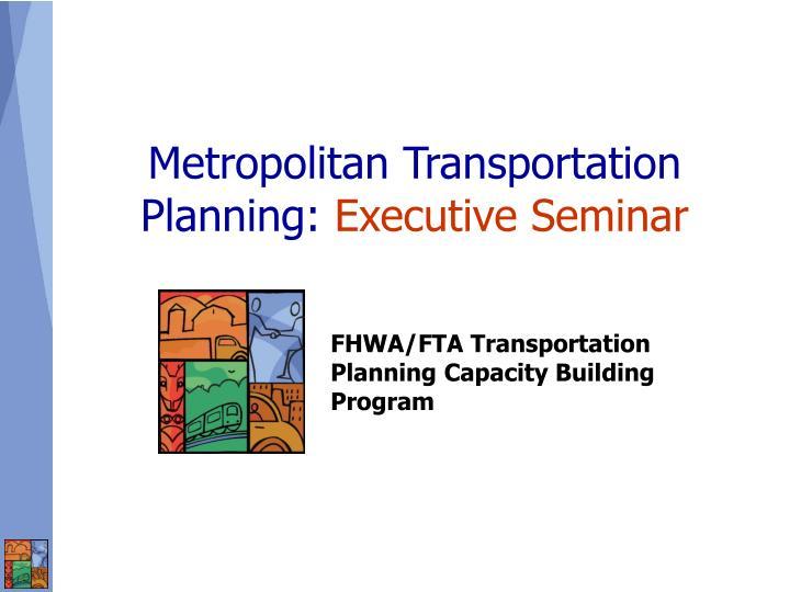Metropolitan transportation planning executive seminar