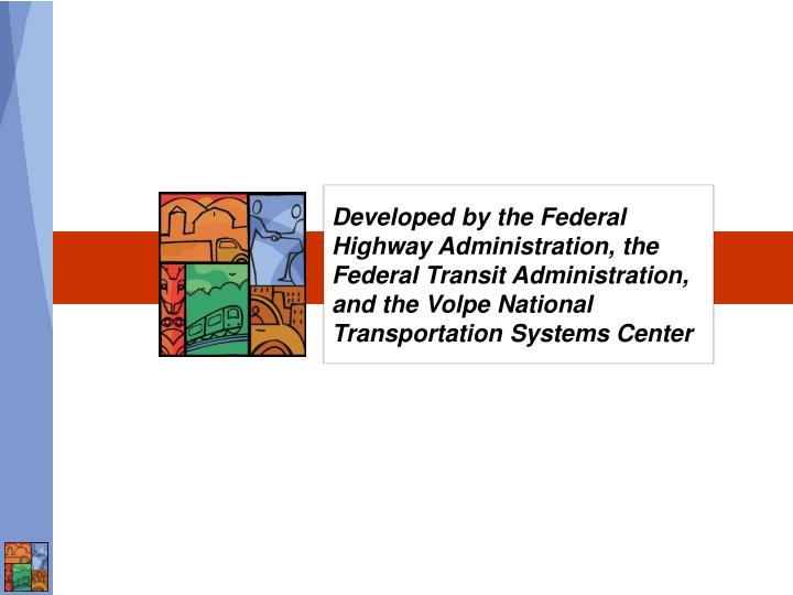 Developed by the Federal Highway Administration, the Federal Transit Administration, and the Volpe N...