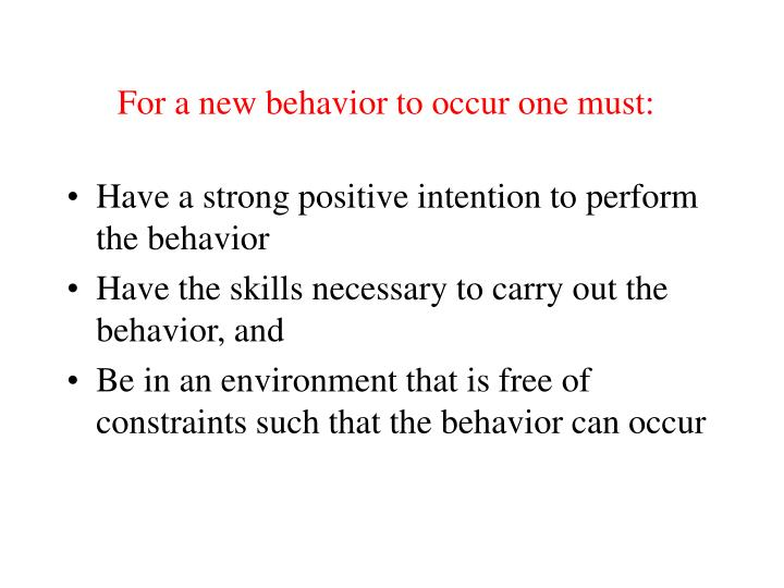 For a new behavior to occur one must: