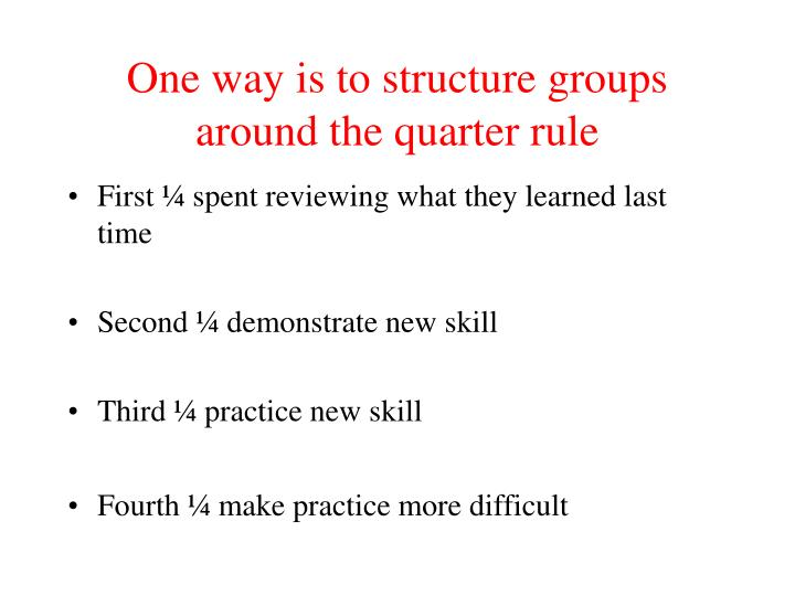 One way is to structure groups around the quarter rule