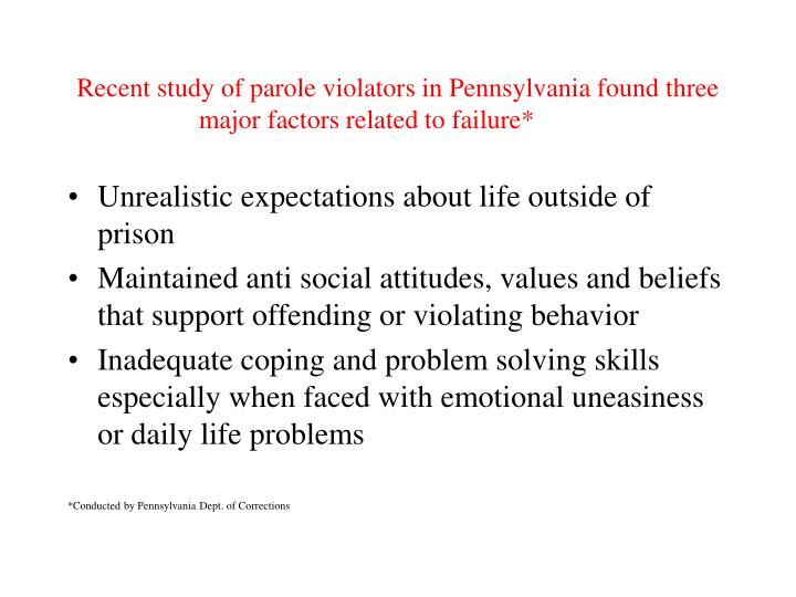 Recent study of parole violators in Pennsylvania found three major factors related to failure*