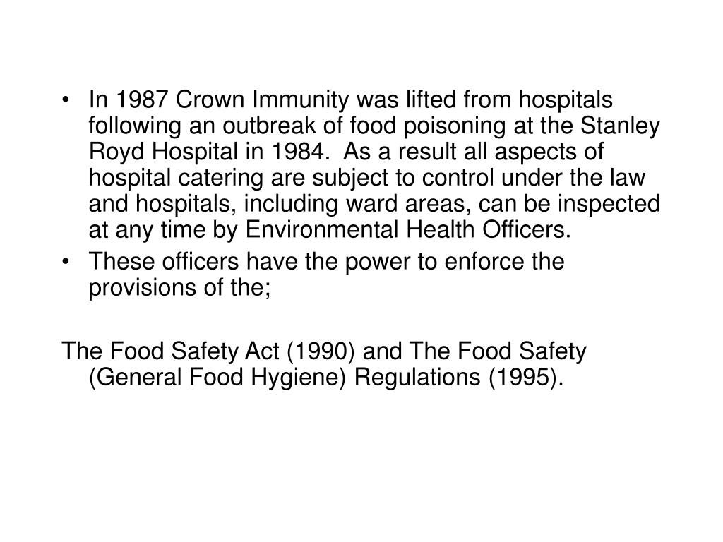 In 1987 Crown Immunity was lifted from hospitals following an outbreak of food poisoning at the Stanley Royd Hospital in 1984.  As a result all aspects of hospital catering are subject to control under the law and hospitals, including ward areas, can be inspected at any time by Environmental Health Officers.