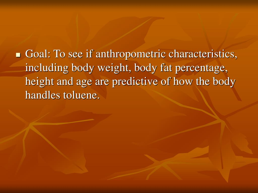 Goal: To see if anthropometric characteristics, including body weight, body fat percentage, height and age are predictive of how the body handles toluene.