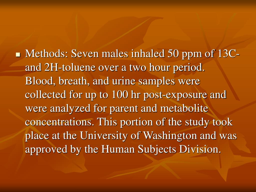 Methods: Seven males inhaled 50 ppm of 13C- and 2H-toluene over a two hour period.  Blood, breath, and urine samples were collected for up to 100 hr post-exposure and were analyzed for parent and metabolite concentrations. This portion of the study took place at the University of Washington and was approved by the Human Subjects Division.