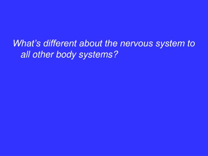 What's different about the nervous system to all other body systems?