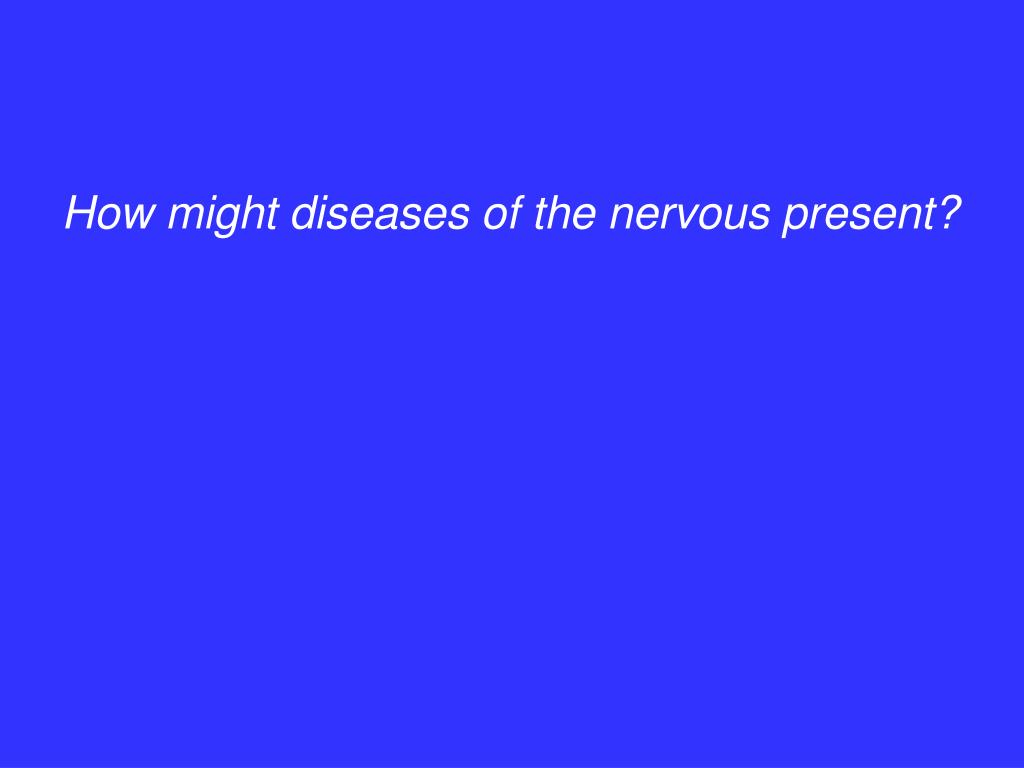How might diseases of the nervous present?