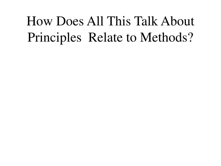 How Does All This Talk About Principles  Relate to Methods?
