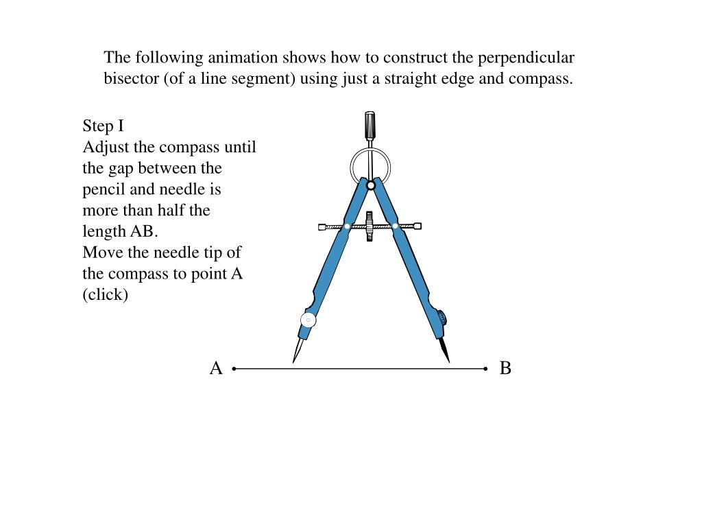 The following animation shows how to construct the perpendicular bisector (of a line segment) using just a straight edge and compass.
