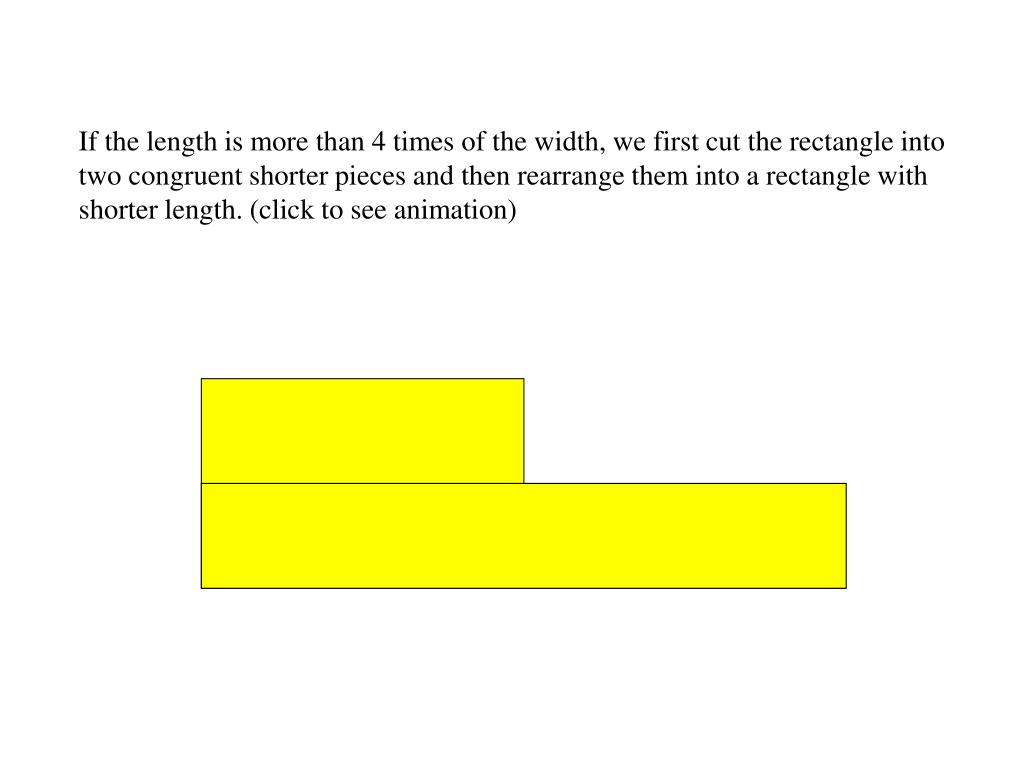 If the length is more than 4 times of the width, we first cut the rectangle into two congruent shorter pieces and then rearrange them into a rectangle with shorter length. (click to see animation)